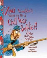 You Wouldn't Want To Be A  Civil War Soldier! A War You'd Rather Not Fight