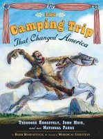 The Camping Trip That Changed America:  Theodore Roosevelt, John Muir and Our National Parks