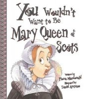 You Wouldn't Want To Be Mary Queen of Scots! A Ruler Who Really Lost Her Head