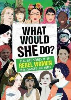 What Would She Do?:  25 True Stories of Trailblazing Rebel Women Who Changed the World