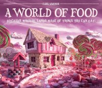 A World of Food: Discover Magical Lands Made of Things You Can Eat