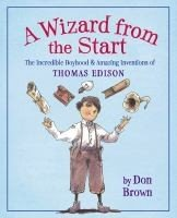 Wizard from the Start: The Incredible Boyhood and Amazing Inventions of Thomas Edison