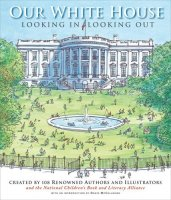 Our White House   Looking In, Looking Out  created by 108 Renowned Authors and Illustrators and the