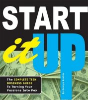 Start It Up: The Complete Teen Business Guide to Turning Your Passions Into Pay