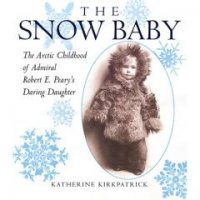 The Snow Baby   The Arctic Childhood of Admiral Robert E. Peary's Daring Daughter