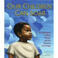 Our Children Can Soar:  A Celebration of Rosa, Barack and the Pioneers of Change