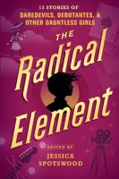 Radical Element: 12 Stories of Daredevils, Debutantes and Other Dauntless Girls
