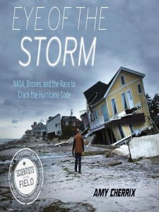 Eye of the Storm: NASA, Drones, and the Race to Crack the Hurricane Code (Scientists in the Field Series)