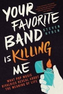 Your Favorite Band Is Killing Me: What Pop Music Rivalries Reveal About the Meaning of Life