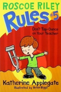 Don't Tap-Dance on Your Teacher (Roscoe Riley Rules, Book 5)
