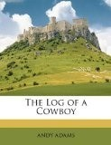 Log Of A Cowboy: A Narrative Of The Old Trail Days